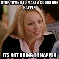 Regina George: Life Ruiner  - Stop trying to make a coons age happen its not going to happen