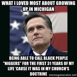 """Mitt Romney Meme - what i loved most about growing up in michigan being able to call black people """"niggers"""" for the first 31 years of my life 'cause it was in my church's doctrine"""