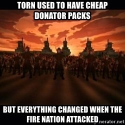 until the fire nation attacked. - torn used to have cheap donator packs but everything changed when the fire nation attacked