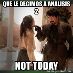 What do we say to the god of death ?  - Que le decimos a Analisis 2 NOT TODAY