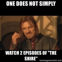 "OneDoesNotSimplyWalkIntoMordor - one does not simply watch 2 episodes of ""The shire"""