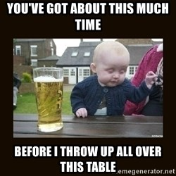 drinking baby - you've got about this much time before I throw up all over this table