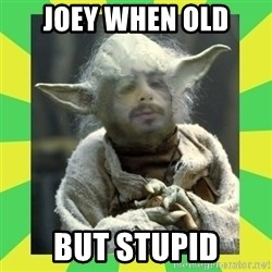 fefeyoda - joey when old but stupid