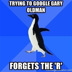 Socially Awkward Penguin - Trying to Google Gary Oldman Forgets the 'r'