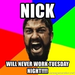 sparta - nick will never work tuesday night!!!!