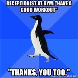 "Socially Awkward Penguin - Receptionist at gym: ""Have a good workout"" ""Thanks, you too."""