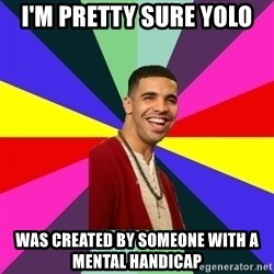 Down Syndrome Drake - I'm pretty sure yolo was created by someone with a mental handicap
