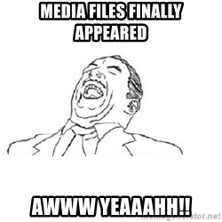 Aw yeah - media files finally appeared awww yeaaahh!!