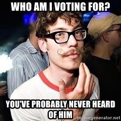 Super Smart Hipster - Who am i voting for? you've probably never heard of him