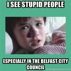 sixth sense - i see stupid people especially in the belfast city council
