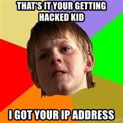 Angry School Boy - that's it your getting hacked kid i got your ip address