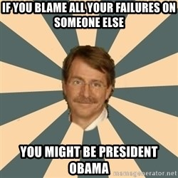 Jeff Foxworthy - if you blame all your failures on someone else you might be president obama