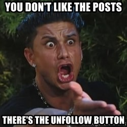 Pauly D - you don't like the posts there's the unfollow button