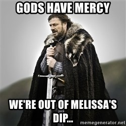 Game of Thrones - gods have mercy we're out of Melissa's dip...