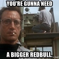 bigger boat - you're gunna need a bigger redbull.