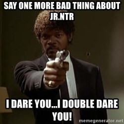 Jules Pulp Fiction - Say one more bad thing about Jr.Ntr I dare you...I DOuble DARE you!