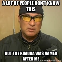 Steven Seagal Mma - A lot of people don't know this but the kimura was named after me