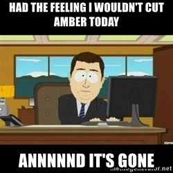Annnnd its gone - HAD THE FEELING I WOULDN'T CUT AMBER TODAY ANNNNND IT'S GONE