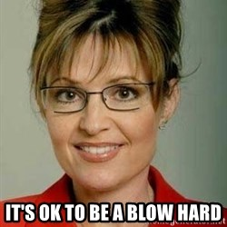 Sarah Palin - IT'S OK TO BE A BLOW HARD