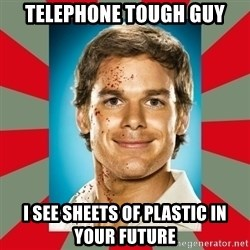 DEXTER MORGAN  - Telephone Tough Guy i see sheets of plastic in your future