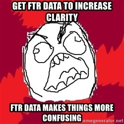 Rage FU - get ftr data to increase clarity ftr data makes things more confusing