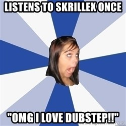 "Annoying Facebook Girl - Listens to Skrillex once ""OMG I LOVE DUBSTEP!!"""