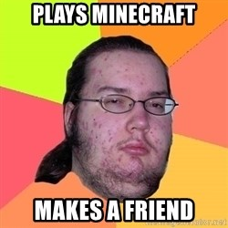 Butthurt Dweller - plays minecraft makes a friend