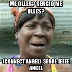 Ain't Nobody got time fo that - me olles? sergio me olles? (connect angel)  sergi: ieeee angel