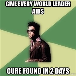 Tyler Durden - give every world leader aids Cure found in 2 days