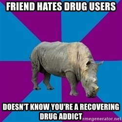 Recovery Rhino - Friend hates drug users Doesn't know you're a recovering drug addict