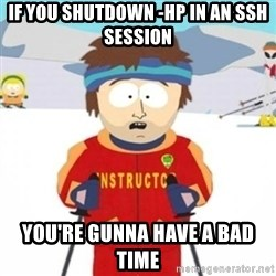 Bad time ski instructor 1 - if you shutdown -hp in an ssh session you're gunna have a bad time