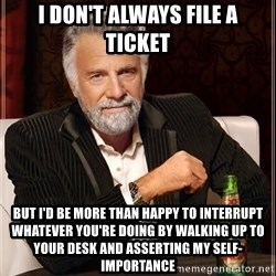 The Most Interesting Man In The World - I don't always file a ticket but i'd be more than happy to interrupt whatever you're doing by walking up to your desk and asserting my self-importance
