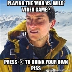 Bear Grylls Loneliness - Playing the 'Man vs. Wild' video game? Press Ⓧ to Drink your own piss