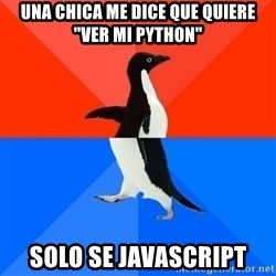 "Socially Awesome Awkward Penguin - Una chica me dice que quiere ""ver mi python"" solo se javascript"