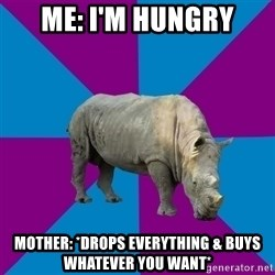 Recovery Rhino - Me: I'm hungry Mother: *drops everything & buys whatever you want*
