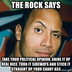 Dwayne Johnson The Rock  - the rock says take your political opinion, shine it up real nice, turn it sideways and stick it straight up your candy ass