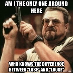 """Walter Sobchak with gun - Am I the only one around here who knows the difference between """"Lose"""" and """"loose"""""""