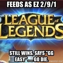 "League of legends - Feeds as ez 2/9/1 still wins, says ""gg easy"" ..... go die."