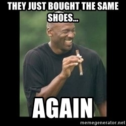 michael jordan laughing - THEY JUST BOUGHT THE SAME SHOES... AGAIN