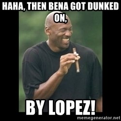 michael jordan laughing - Haha, then Bena got dunked on,  By Lopez!