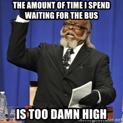 the rent is too damn highh - the amount of time i spend waiting for the bus is too damn high