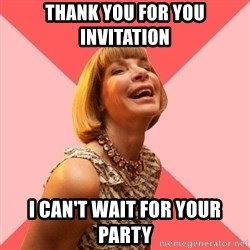 Amused Anna Wintour - Thank You for you invitation  I can't wait for your party