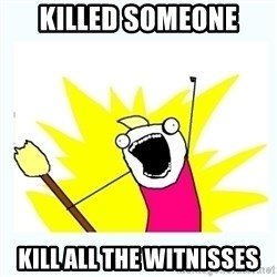 All the things - killed someone kill all the witnisses