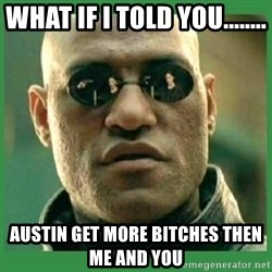Matrix Morpheus - What if i told you........ Austin get more bitches then me and you