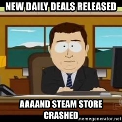 Aand Its Gone - NEW DAILY DEALS RELEASED aaaand steam store crashed