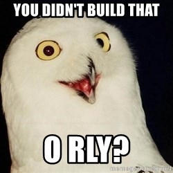 O Rly Owl - You didn't build that O RLY?
