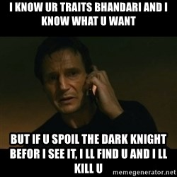 liam neeson taken - I knOw ur traits BHANDARI AND I KNOW WHAT U WANT BUT IF U SPOIL THE DARK KNIGHT BEFOR I SEE IT, I LL FIND U AND I LL KILL U