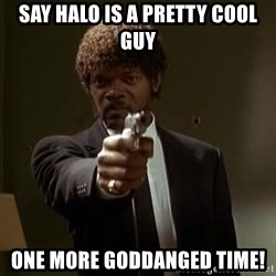 Jules Pulp Fiction - SAY HALO IS A PRETTY COOL GUY ONE MORE GODDANGED TIME!