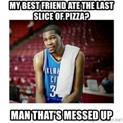 kevin durant man that's messed up - My best friend ate the last slice of pizza? man that's messed up