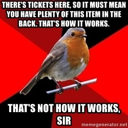Retail Robin - There's tickets here, so it MUST mean you have plenty of this item in the back. That's how it works. That's not how it works, sir